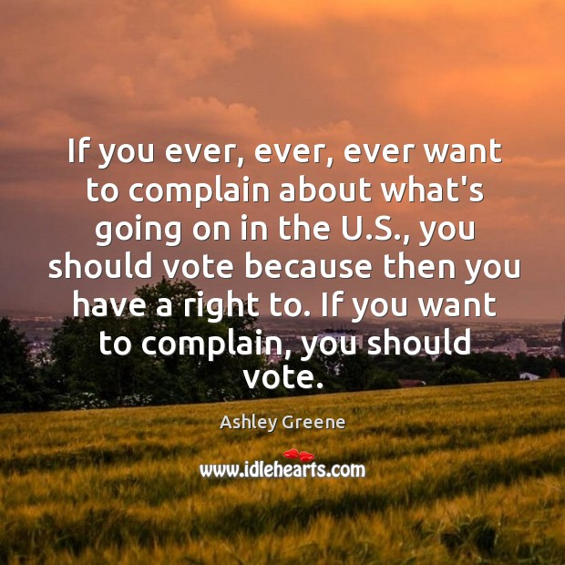 If you ever, ever, ever want to complain about what's going on Ashley Greene Picture Quote