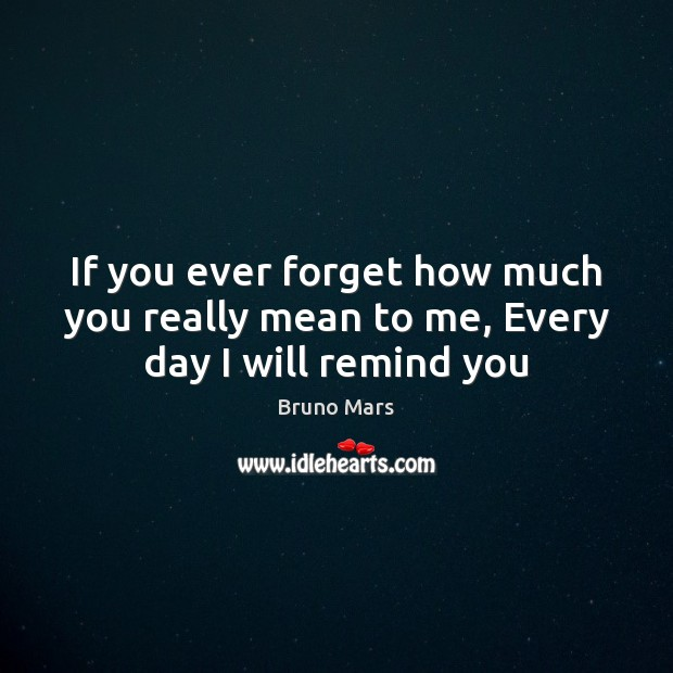 If you ever forget how much you really mean to me, Every day I will remind you Bruno Mars Picture Quote