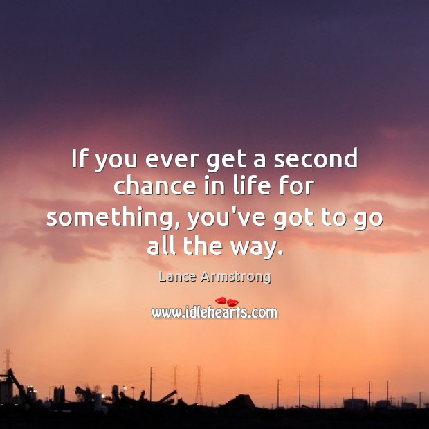 If you ever get a second chance in life for something, you've got to go all the way. Image