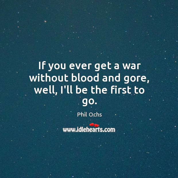 If you ever get a war without blood and gore, well, I'll be the first to go. Phil Ochs Picture Quote