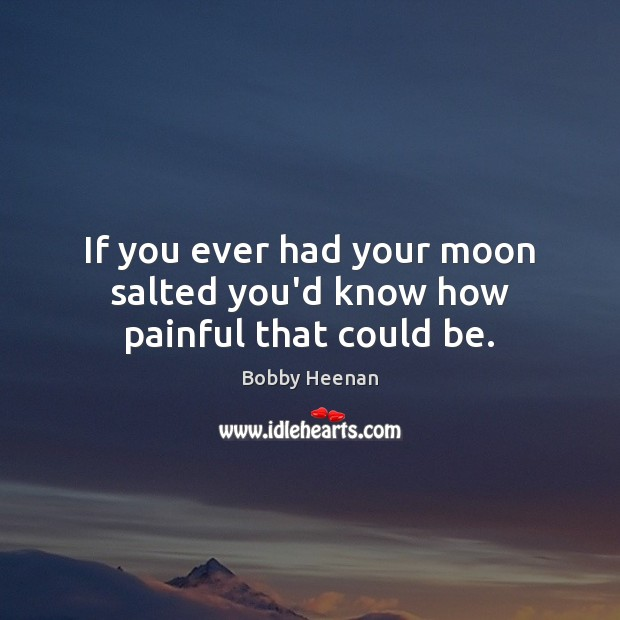 If you ever had your moon salted you'd know how painful that could be. Bobby Heenan Picture Quote
