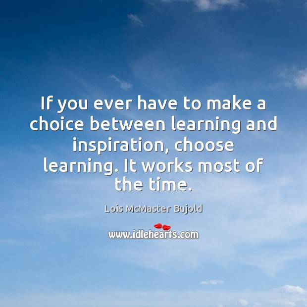 If you ever have to make a choice between learning and inspiration, Lois McMaster Bujold Picture Quote