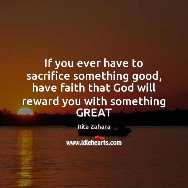 If you ever have to sacrifice something good, have faith that God Rita Zahara Picture Quote