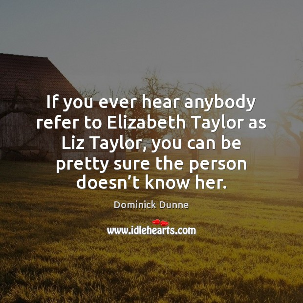 If you ever hear anybody refer to Elizabeth Taylor as Liz Taylor, Image