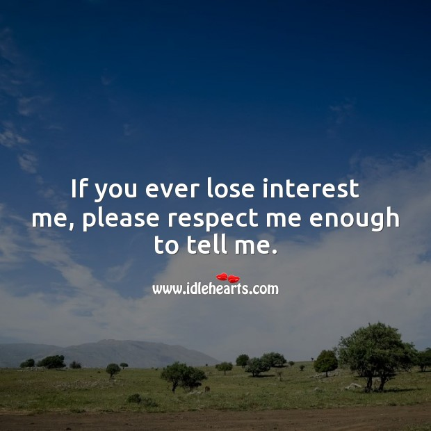 If you ever lose interest me, please respect me enough to tell me. Relationship Quotes Image