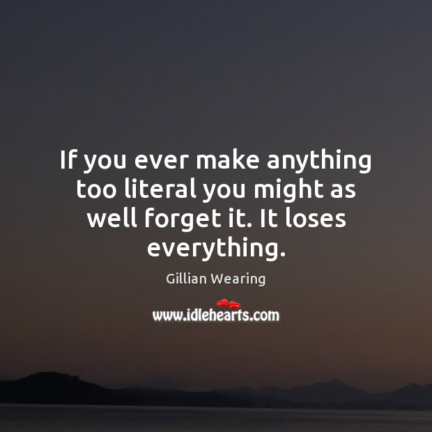 If you ever make anything too literal you might as well forget it. It loses everything. Image