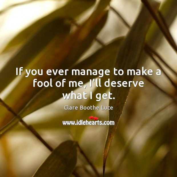 If you ever manage to make a fool of me, I'll deserve what I get. Fools Quotes Image