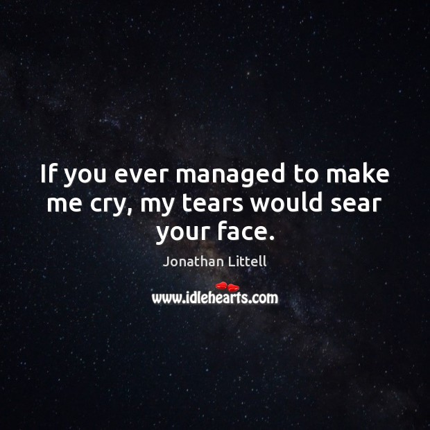 If you ever managed to make me cry, my tears would sear your face. Image