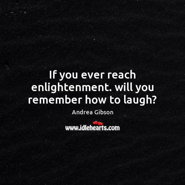 If you ever reach enlightenment. will you remember how to laugh? Image
