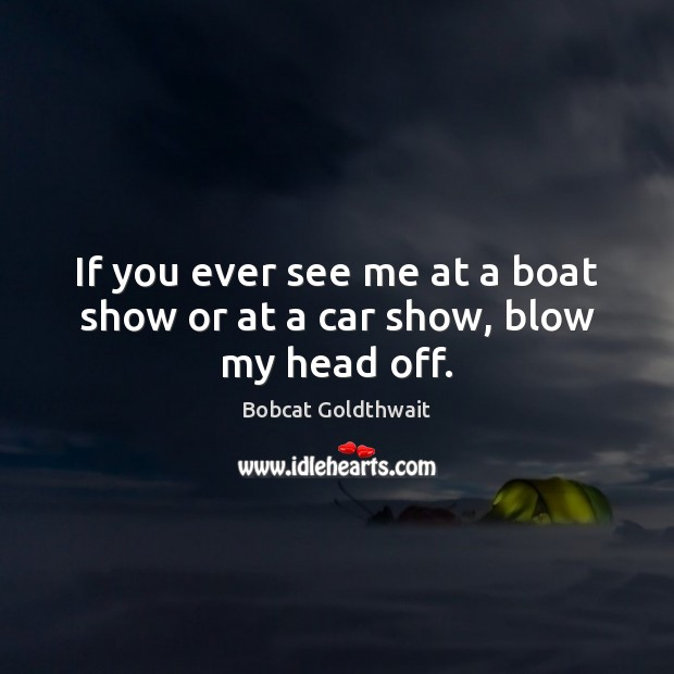 If you ever see me at a boat show or at a car show, blow my head off. Image