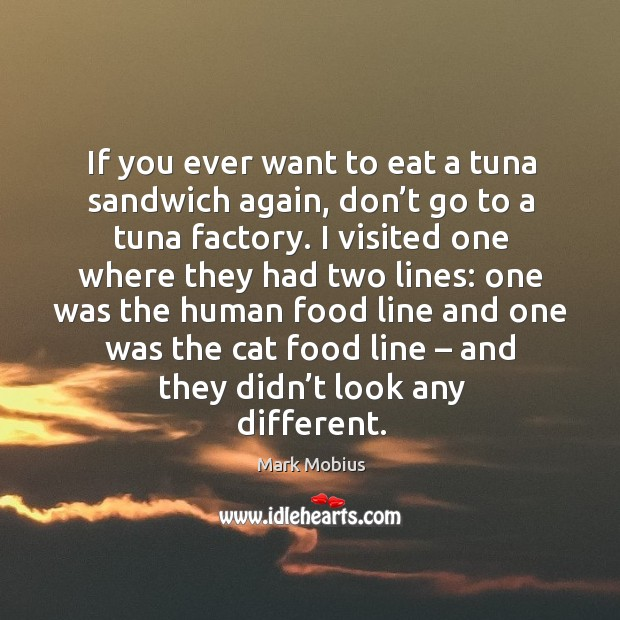 If you ever want to eat a tuna sandwich again, don't go to a tuna factory. Image