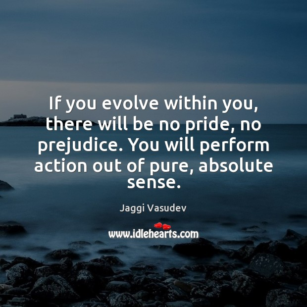 Jaggi Vasudev Picture Quote image saying: If you evolve within you, there will be no pride, no prejudice.
