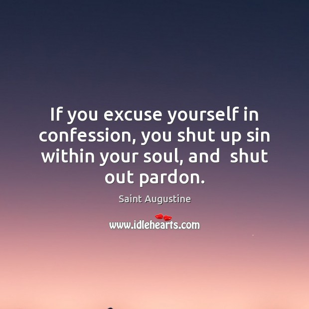 If you excuse yourself in confession, you shut up sin within your Image