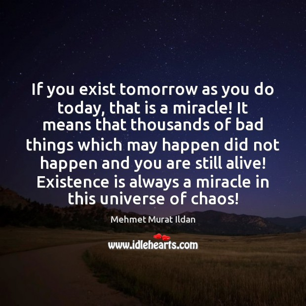 If you exist tomorrow as you do today, that is a miracle! Mehmet Murat Ildan Picture Quote