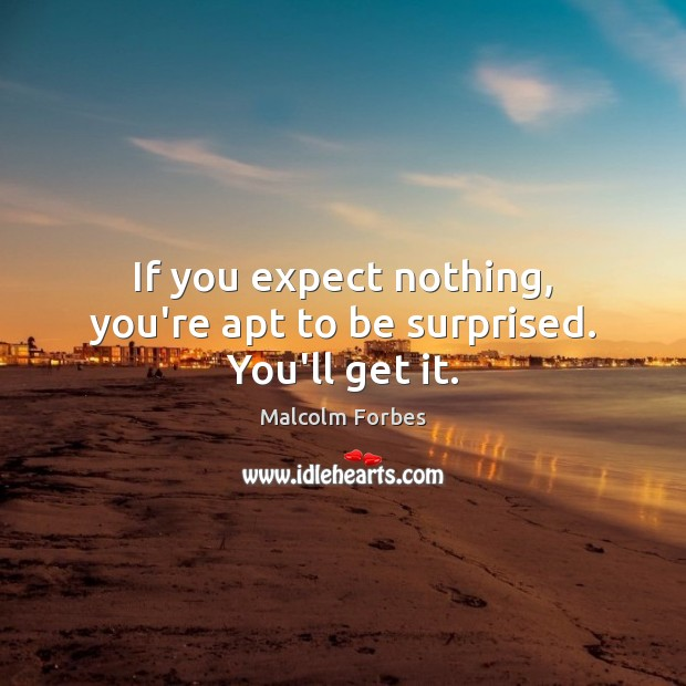 If you expect nothing, you're apt to be surprised. You'll get it. Malcolm Forbes Picture Quote