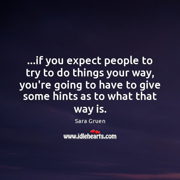 …if you expect people to try to do things your way, you're Image
