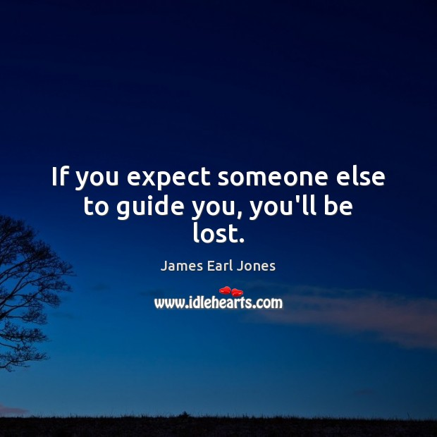 If you expect someone else to guide you, you'll be lost. James Earl Jones Picture Quote