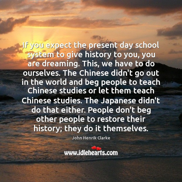 Image, If you expect the present day school system to give history to