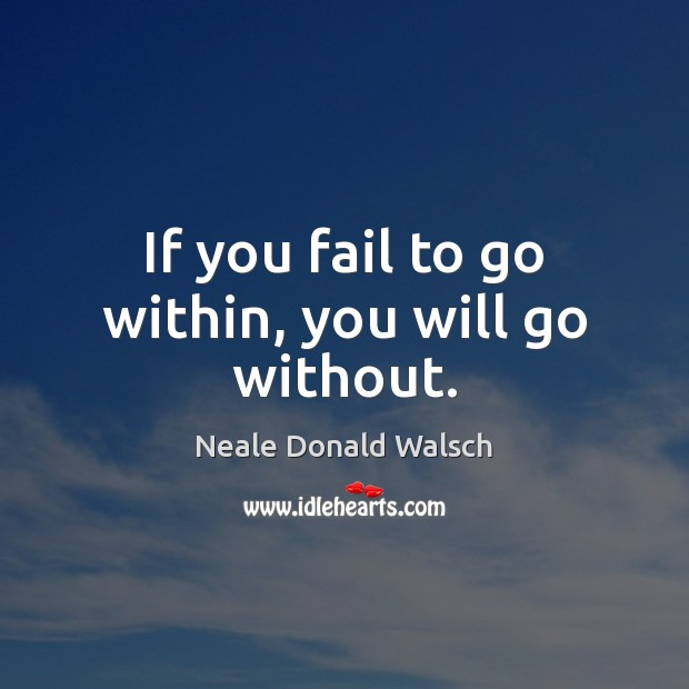 Image, If you fail to go within, you will go without.