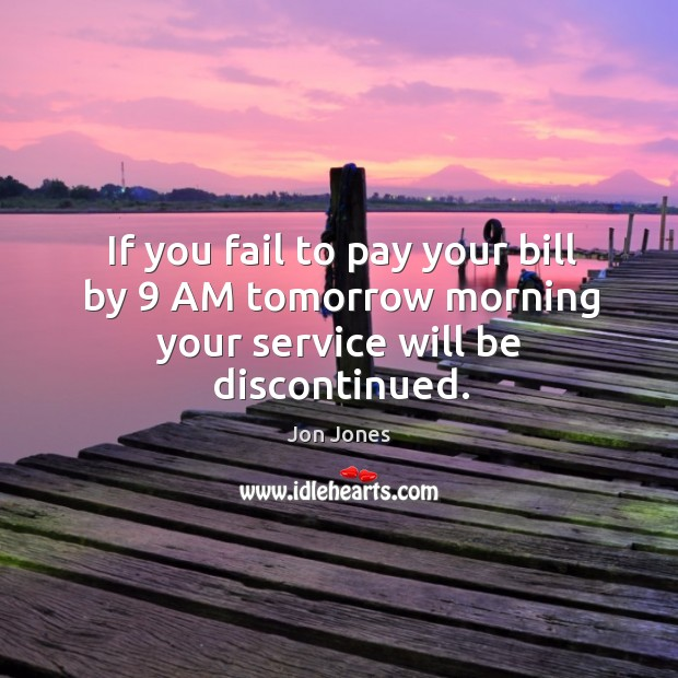 If you fail to pay your bill by 9 AM tomorrow morning your service will be discontinued. Jon Jones Picture Quote