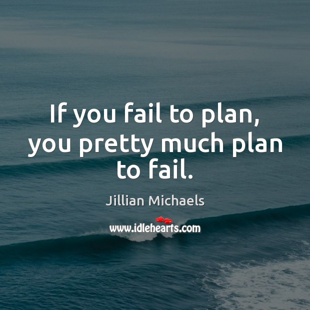 If you fail to plan, you pretty much plan to fail. Jillian Michaels Picture Quote