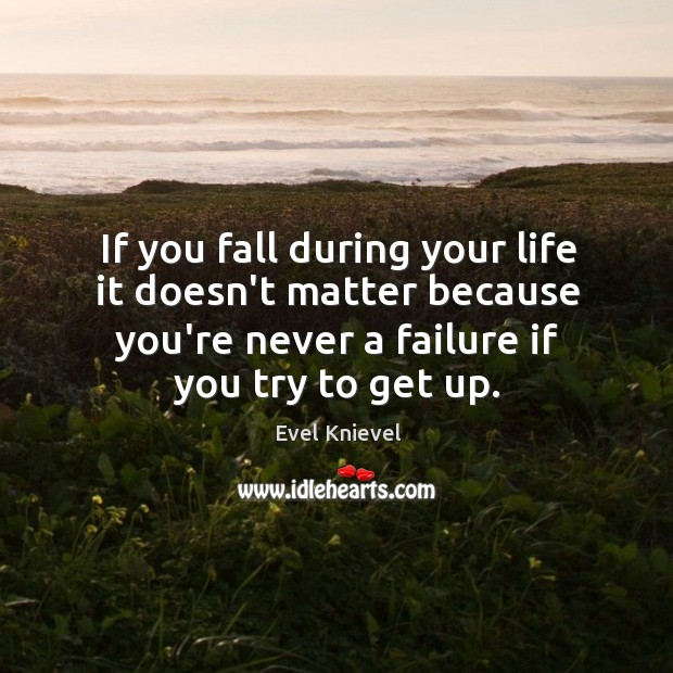 If you fall during your life it doesn't matter because you're never Image