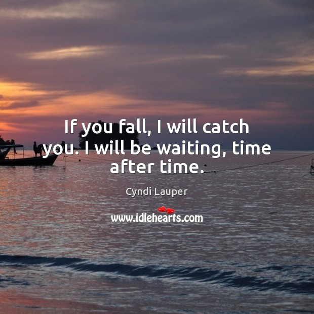 If you fall, I will catch you. I will be waiting, time after time. Cyndi Lauper Picture Quote