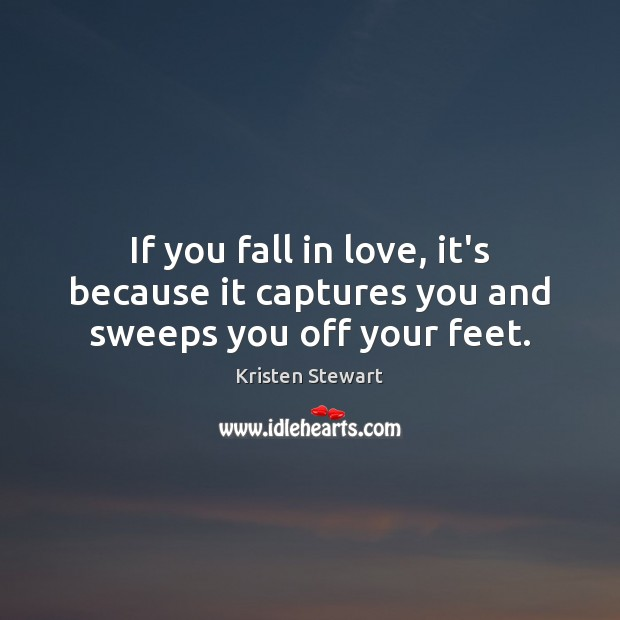 If you fall in love, it's because it captures you and sweeps you off your feet. Kristen Stewart Picture Quote