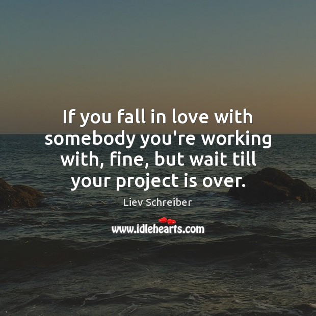 If you fall in love with somebody you're working with, fine, but Liev Schreiber Picture Quote