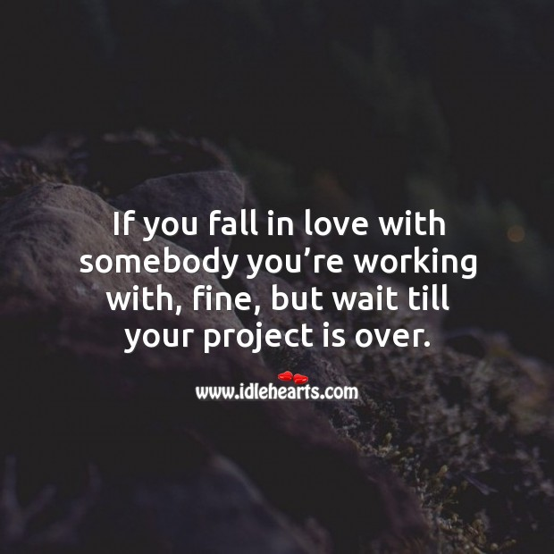 If you fall in love with somebody you're working with, fine, but wait till your project is over. Image