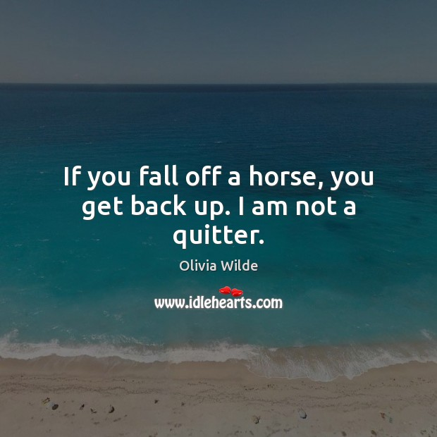 If you fall off a horse, you get back up. I am not a quitter. Olivia Wilde Picture Quote