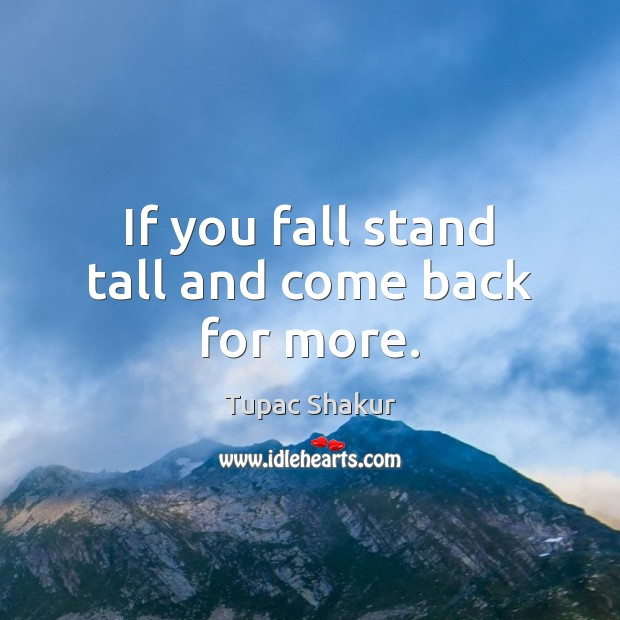 Image, If you fall stand tall and come back for more.