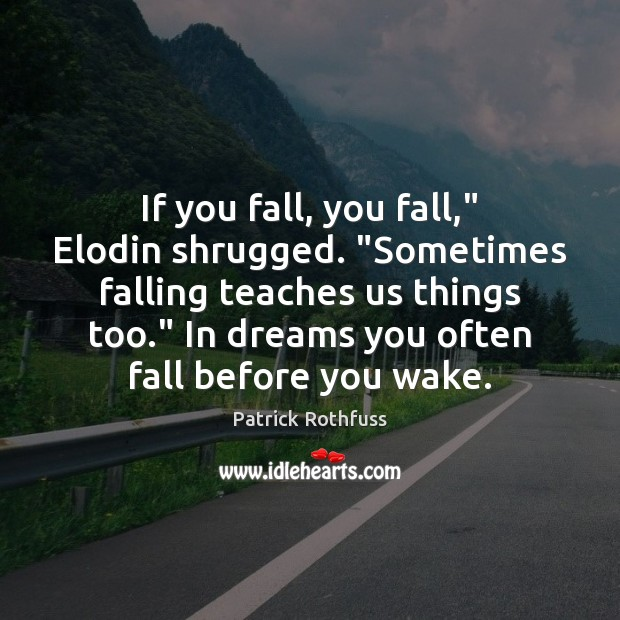 "Image, If you fall, you fall,"" Elodin shrugged. ""Sometimes falling teaches us things"