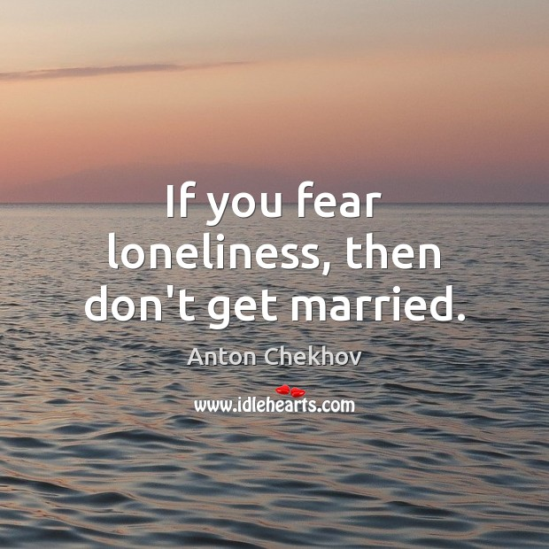 Image, If you fear loneliness, then don't get married.