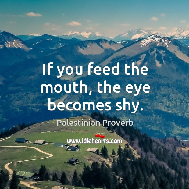 If you feed the mouth, the eye becomes shy. Palestinian Proverbs Image