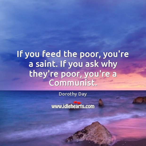 If you feed the poor, you're a saint. If you ask why they're poor, you're a Communist. Dorothy Day Picture Quote