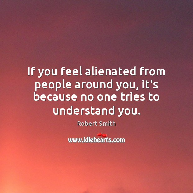 If you feel alienated from people around you, it's because no one tries to understand you. Image
