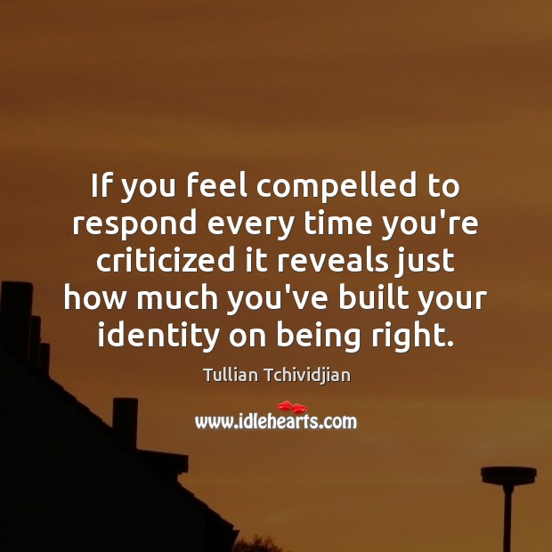 If you feel compelled to respond every time you're criticized it reveals Tullian Tchividjian Picture Quote