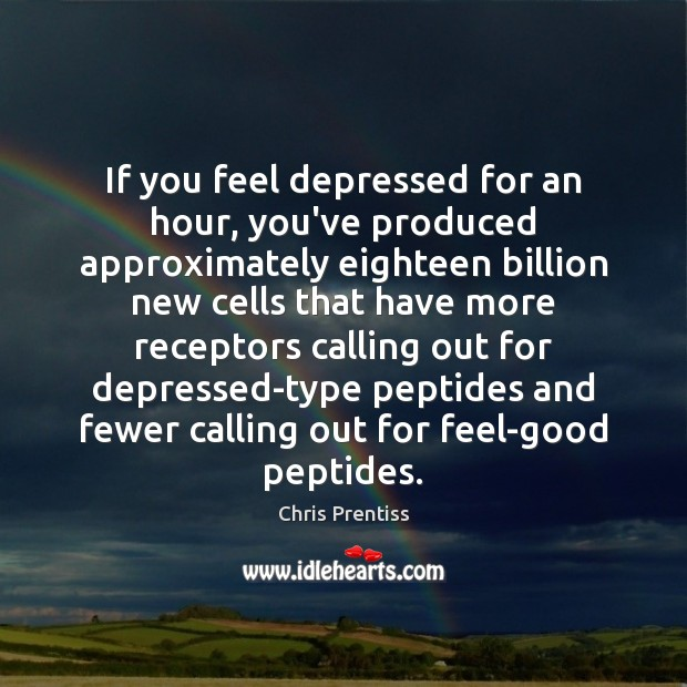 If you feel depressed for an hour, you've produced approximately eighteen billion Image