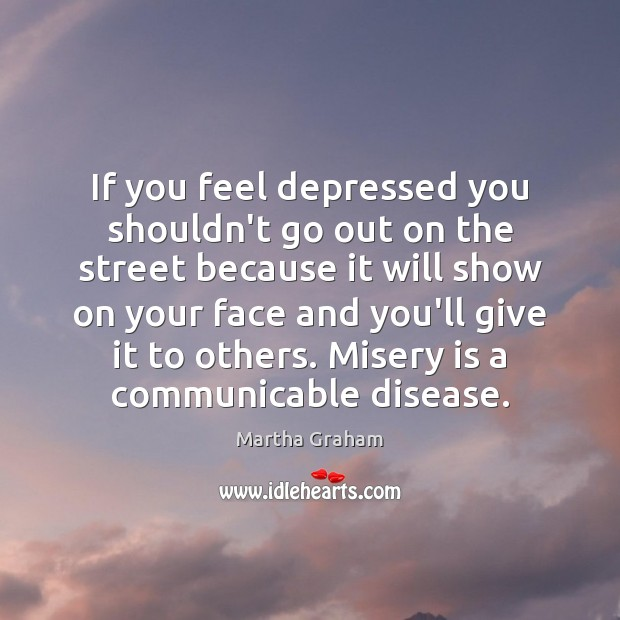 If you feel depressed you shouldn't go out on the street because Martha Graham Picture Quote