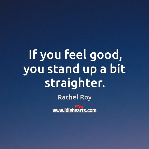 If you feel good, you stand up a bit straighter. Image
