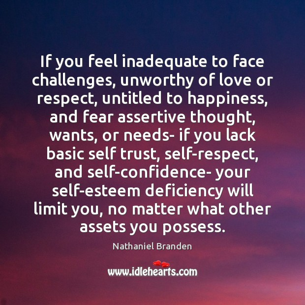 If you feel inadequate to face challenges, unworthy of love or respect, Nathaniel Branden Picture Quote