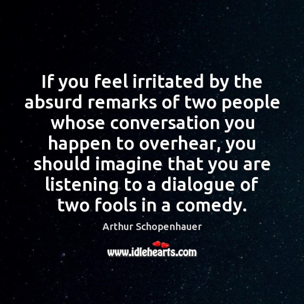 If you feel irritated by the absurd remarks of two people whose Arthur Schopenhauer Picture Quote