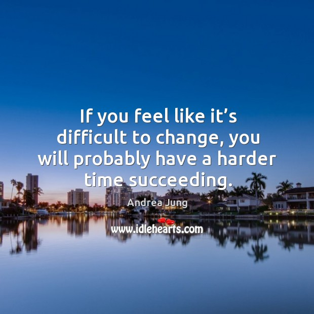If you feel like it's difficult to change, you will probably have a harder time succeeding. Image