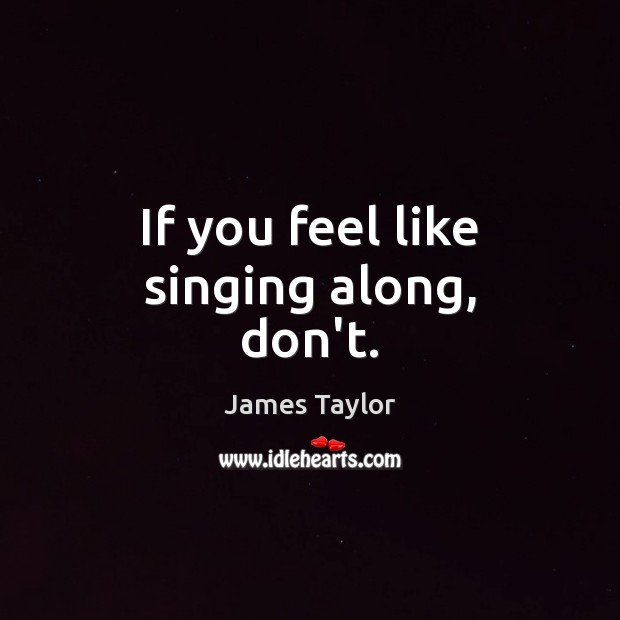 If you feel like singing along, don't. Image