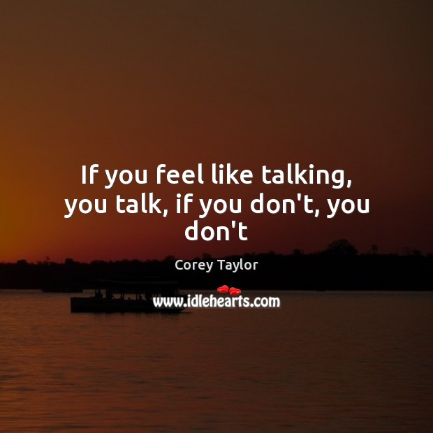 If you feel like talking, you talk, if you don't, you don't Corey Taylor Picture Quote