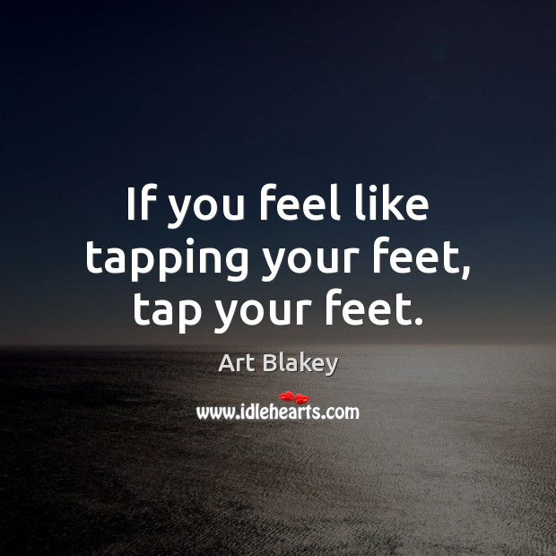 Image, If you feel like tapping your feet, tap your feet.