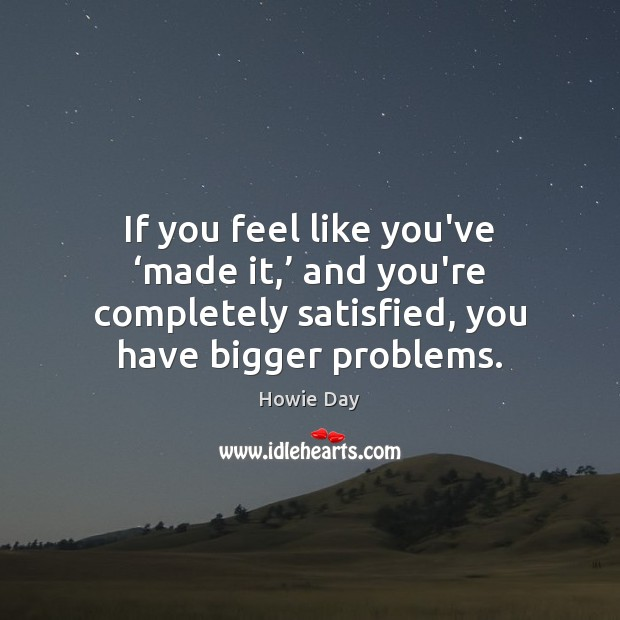 If you feel like you've 'made it,' and you're completely satisfied, you Image