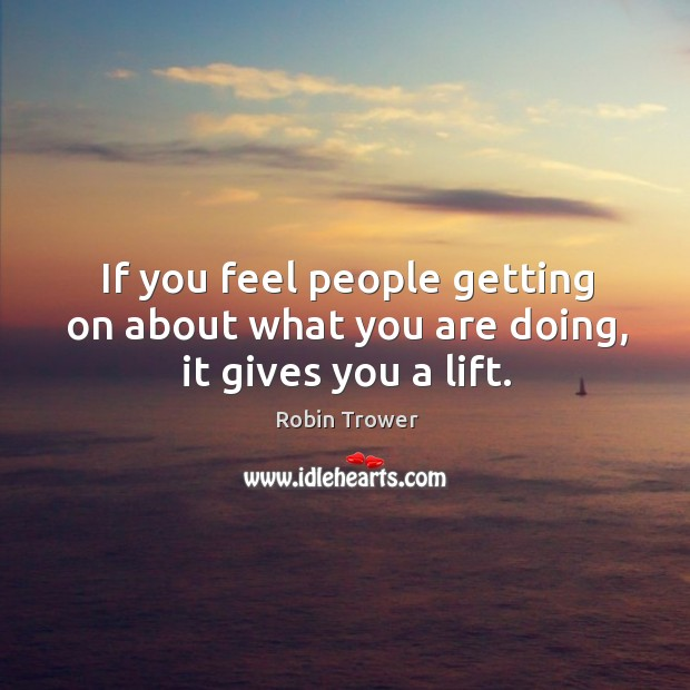 If you feel people getting on about what you are doing, it gives you a lift. Robin Trower Picture Quote