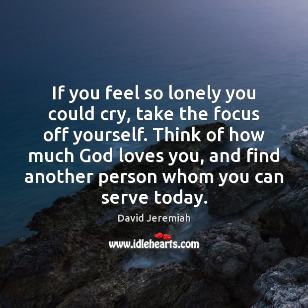 If you feel so lonely you could cry, take the focus off David Jeremiah Picture Quote